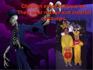 Children enjoy Hallowe'en. They wear masks and colorful costumes.