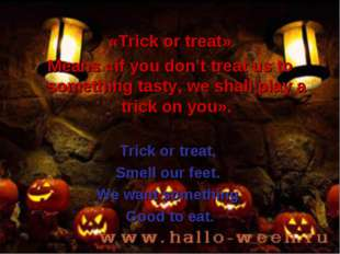 «Trick or treat» Means «if you don't treat us to something tasty, we shall pl