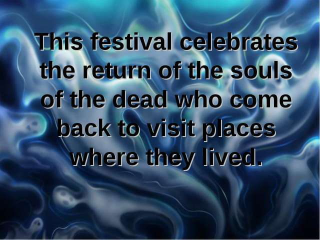 This festival celebrates the return of the souls of the dead who come back t...