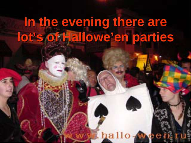 In the evening there are lot's of Hallowe'en parties