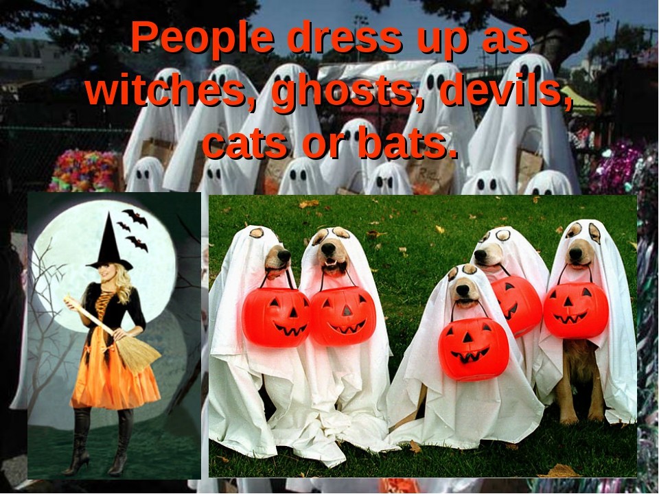 People dress up as witches, ghosts, devils, cats or bats.