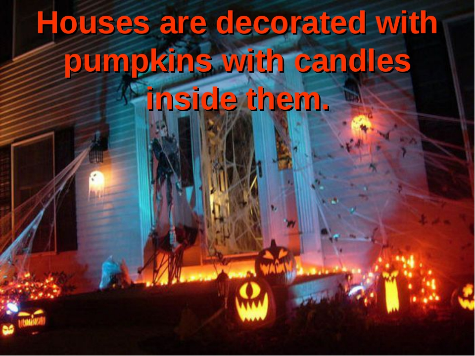 Houses are decorated with pumpkins with candles inside them.