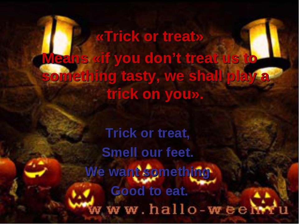 «Trick or treat» Means «if you don't treat us to something tasty, we shall pl...