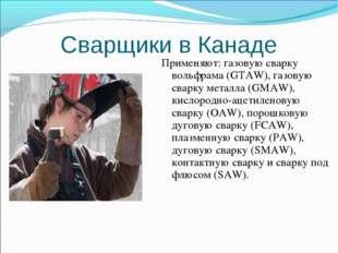 Сварщики в Канаде Применяют: газовую сварку вольфрама (GTAW), газовую сварку