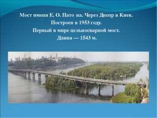 Мост имени Е.О.Пато́на. Через Днепр в Киев. Построен в 1953 году. Первый в