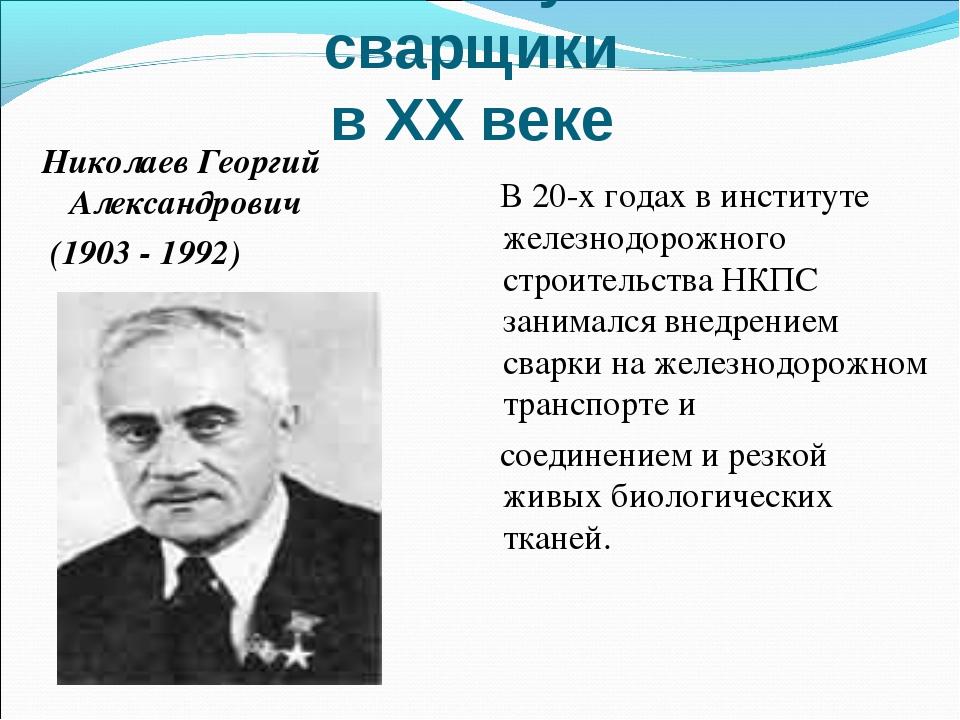 Знаменитые ученые – сварщики в ХХ веке Николаев Георгий Александрович (1903 -...