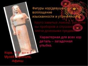Кора. VI в. до н.э. Музей Акрополя, Афины Фигуры кор(девушек) – воплощение из