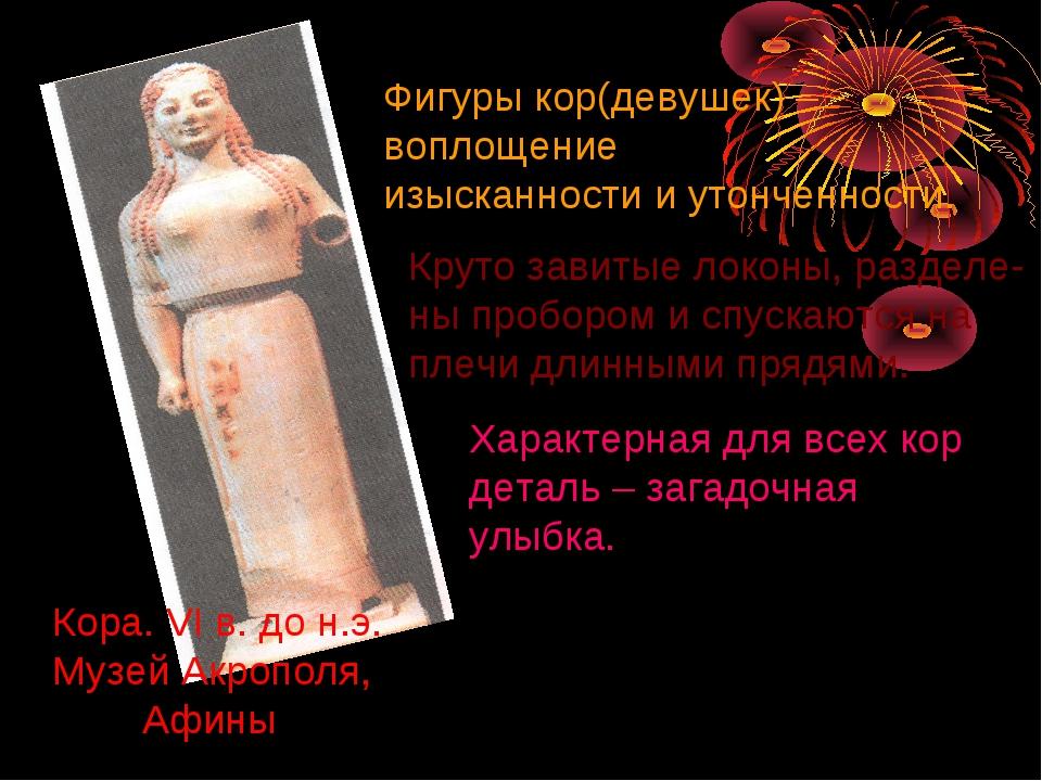 Кора. VI в. до н.э. Музей Акрополя, Афины Фигуры кор(девушек) – воплощение из...