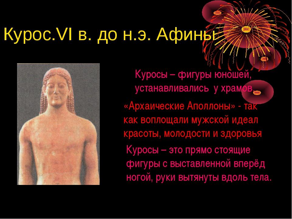 Курос.VI в. до н.э. Афины Куросы – фигуры юношей, устанавливались у храмов. «...