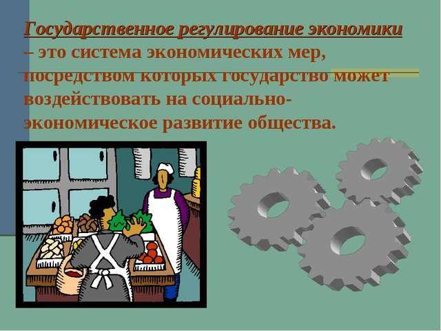 Государственное регулирование экономики – это система экономических мер, поср...