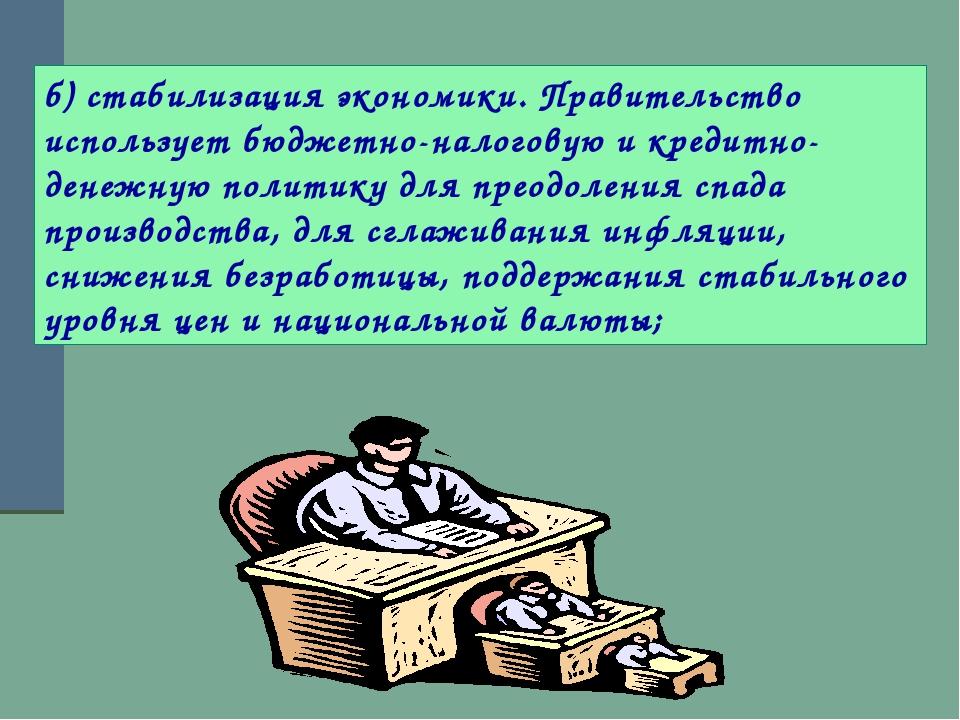 б) стабилизация экономики. Правительство использует бюджетно-налоговую и кред...