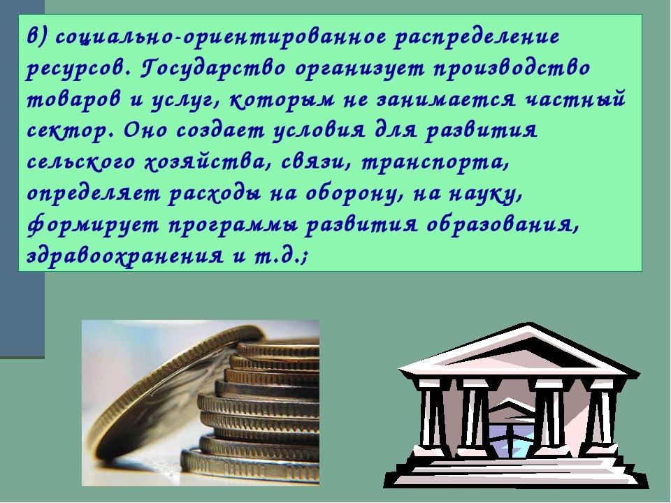 в) социально-ориентированное распределение ресурсов. Государство организует п...