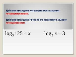 Действие нахождения логарифма числа называют логарифмированием. Действие нахо