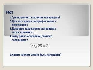 Тест 1.Где встречается понятие логарифма? 2.Для чего нужен логарифм числа в м