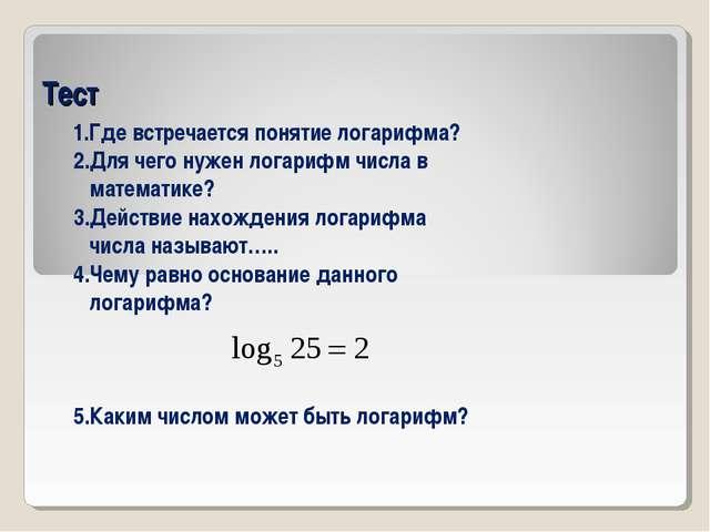 Тест 1.Где встречается понятие логарифма? 2.Для чего нужен логарифм числа в м...