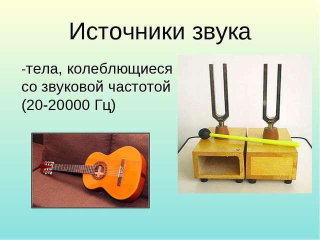 Источники звука -тела, колеблющиеся со звуковой частотой (20-20000 Гц)