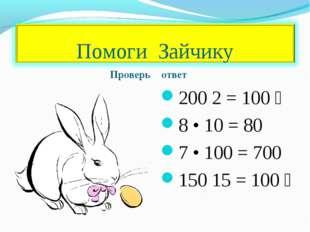 Проверь ответ 200 ׃ 100 = 2 8 • 10 = 80 7 • 100 = 700 150 ׃ 100 = 15