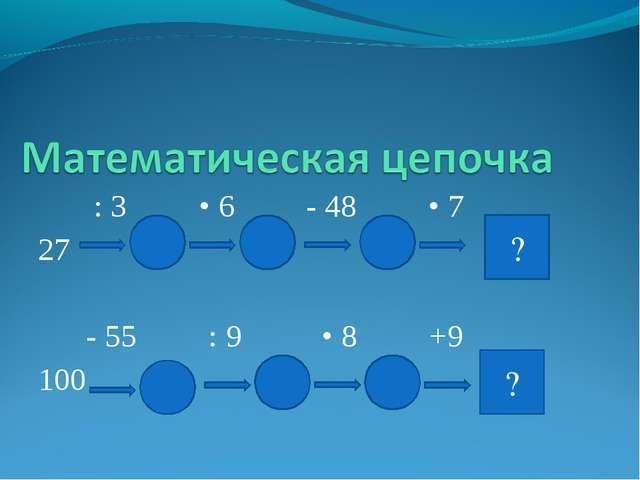 : 3 • 6 - 48 • 7 27 - 55 : 9 • 8 +9 100 ? ?