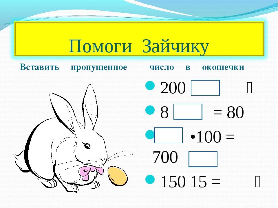 Вставить пропущенное число в окошечки 200 ׃ = 2 8 • = 80 •100 = 700 150 ׃ = 15