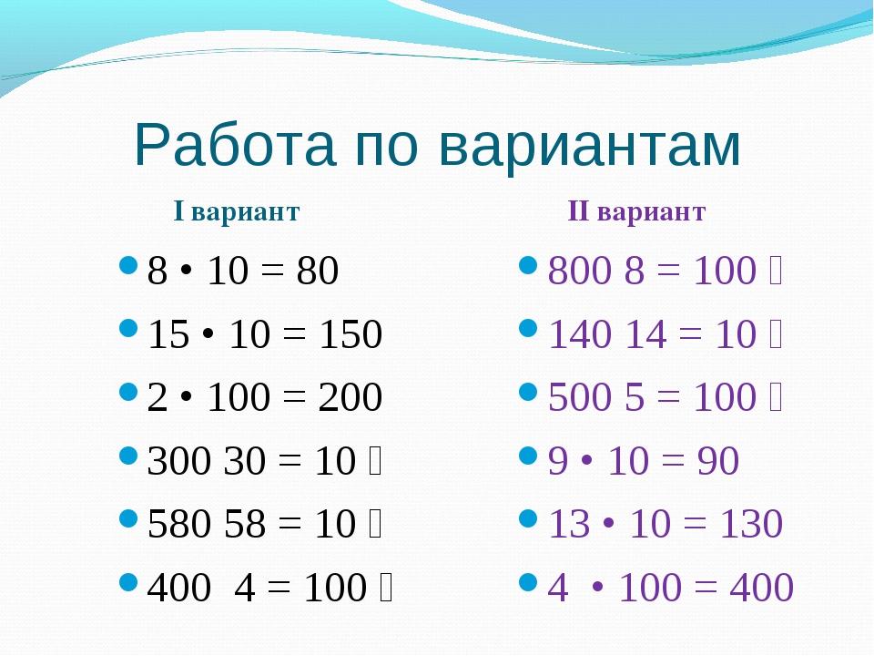 Работа по вариантам I вариант II вариант 8 • 10 = 80 15 • 10 = 150 2 • 100 =...