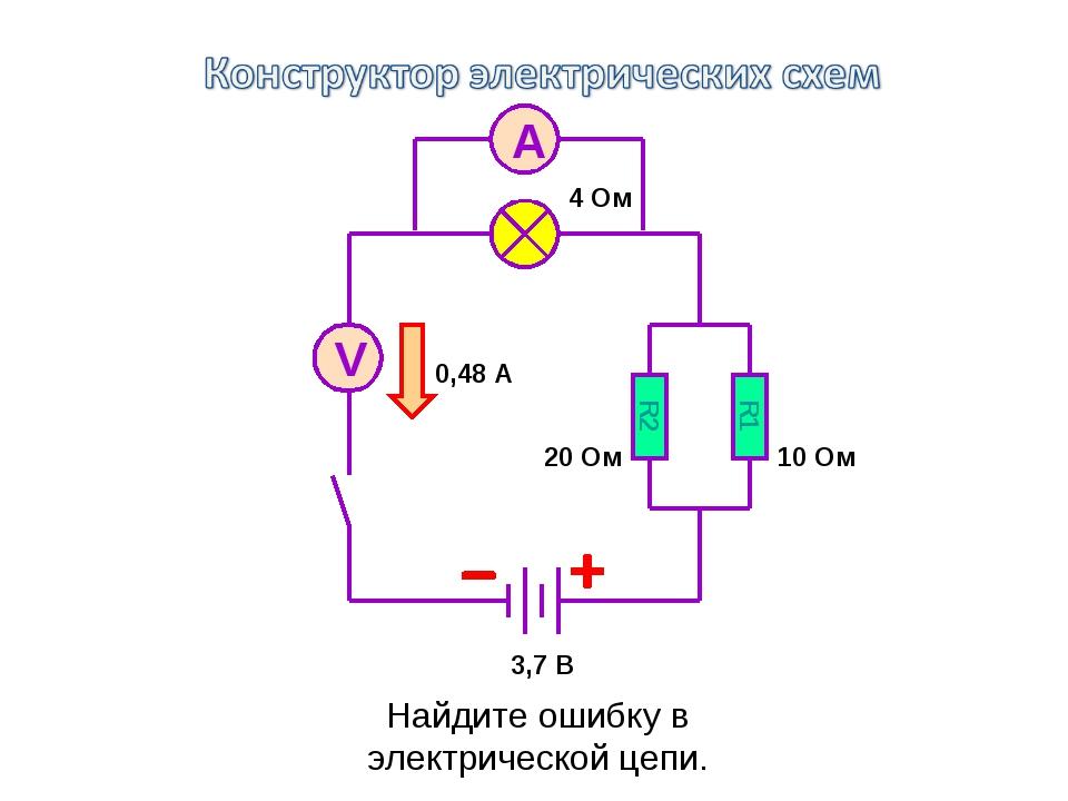 R2 R1 3,7 B 0,48 A 10 Ом 20 Ом 4 Ом V A Найдите ошибку в электрической цепи.