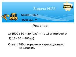 Задача №23 50 км – 16 л 1500 км - ? Решение 1) 1500 : 50 = 30 (раз) – по 16