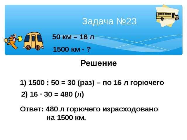 Задача №23 50 км – 16 л 1500 км - ? Решение 1) 1500 : 50 = 30 (раз) – по 16...