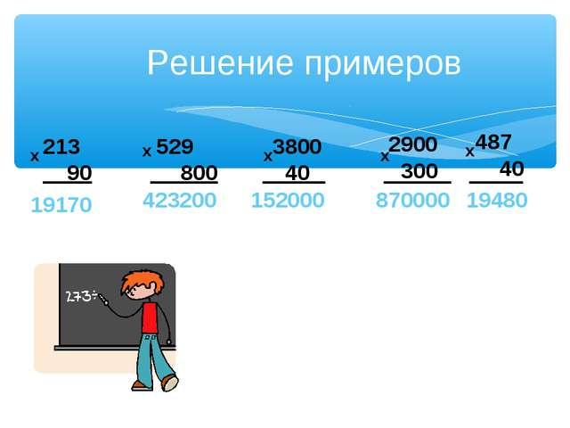 Решение примеров 213 90 х 19170 529 800 х 423200 3800 40 х 152000 2900 300 х...
