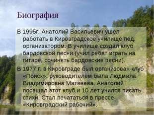 Биография В 1995г. Анатолий Васильевич ушел работать в Кировградское училище
