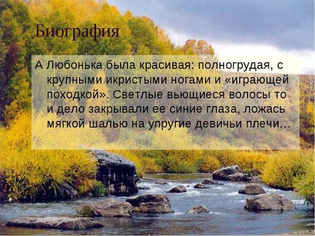 Биография А Любонька была красивая: полногрудая, с крупными икристыми ногами...