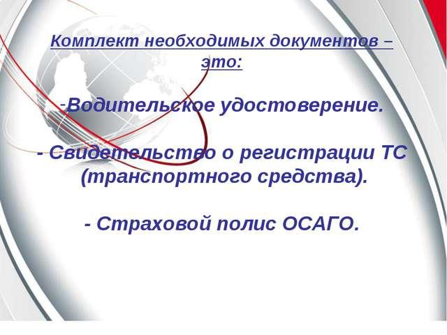 Комплект необходимых документов –это: Водительское удостоверение. - Свидетель...