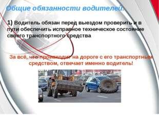 Общие обязанности водителей. 1) Водитель обязан перед выездом проверить и в