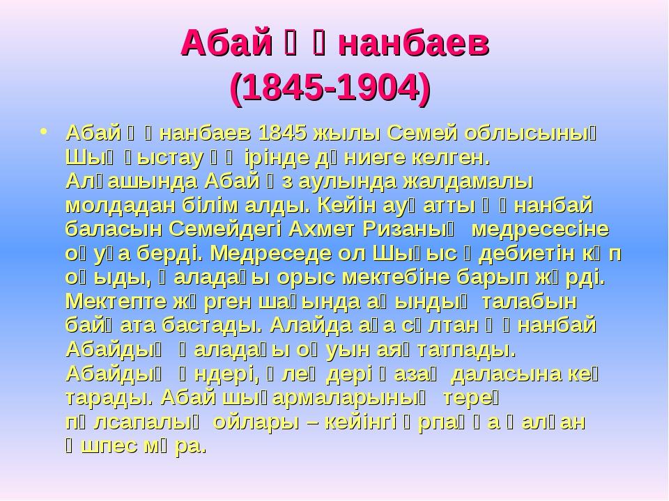 Абай Құнанбаев (1845-1904) Абай Құнанбаев 1845 жылы Семей облысының Шыңғыстау...