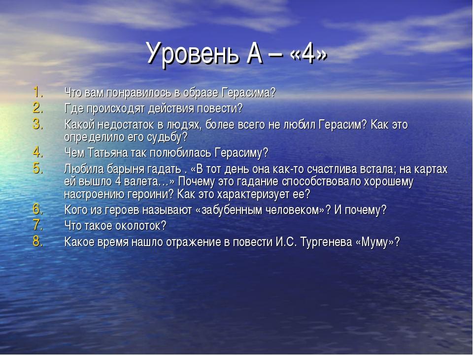 Уровень А – «4» Что вам понравилось в образе Герасима? Где происходят действи...