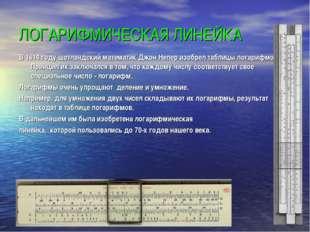 ЛОГАРИФМИЧЕСКАЯ ЛИНЕЙКА В 1614 году шотландский математик Джон Непер изобрел