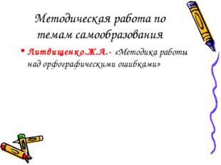 Методическая работа по темам самообразования Литвищенко.Ж.А.- «Методика работ