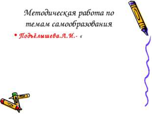 Методическая работа по темам самообразования Подъёлышева.Л.И.- «