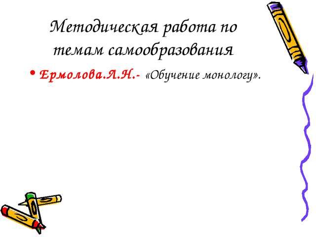 Методическая работа по темам самообразования Ермолова.Л.Н.- «Обучение монолог...