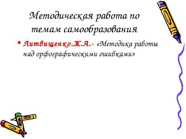 Методическая работа по темам самообразования Литвищенко.Ж.А.- «Методика работ...