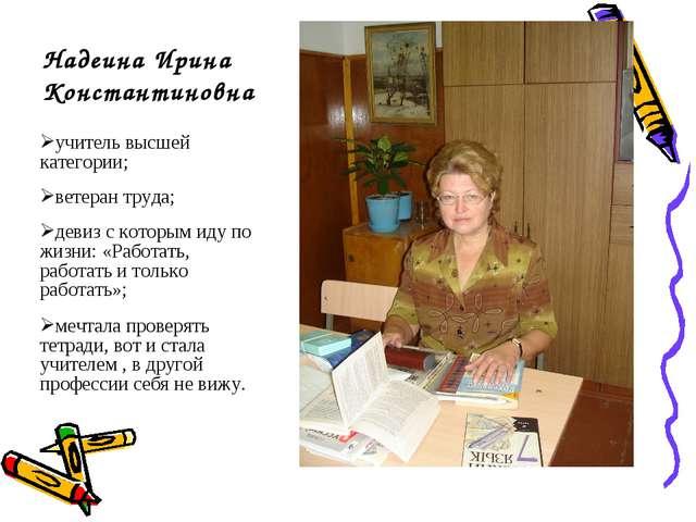 Надеина Ирина Константиновна учитель высшей категории; ветеран труда; девиз с...