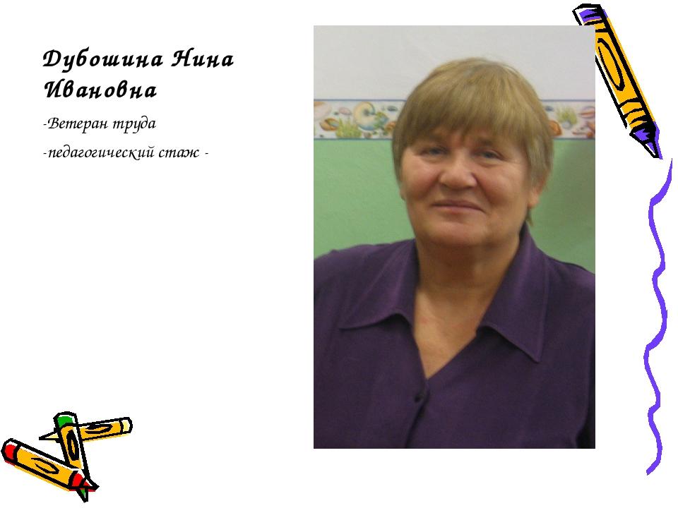 Дубошина Нина Ивановна -Ветеран труда -педагогический стаж -