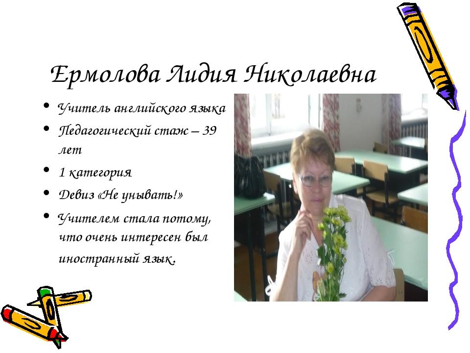 Ермолова Лидия Николаевна Учитель английского языка Педагогический стаж – 39...