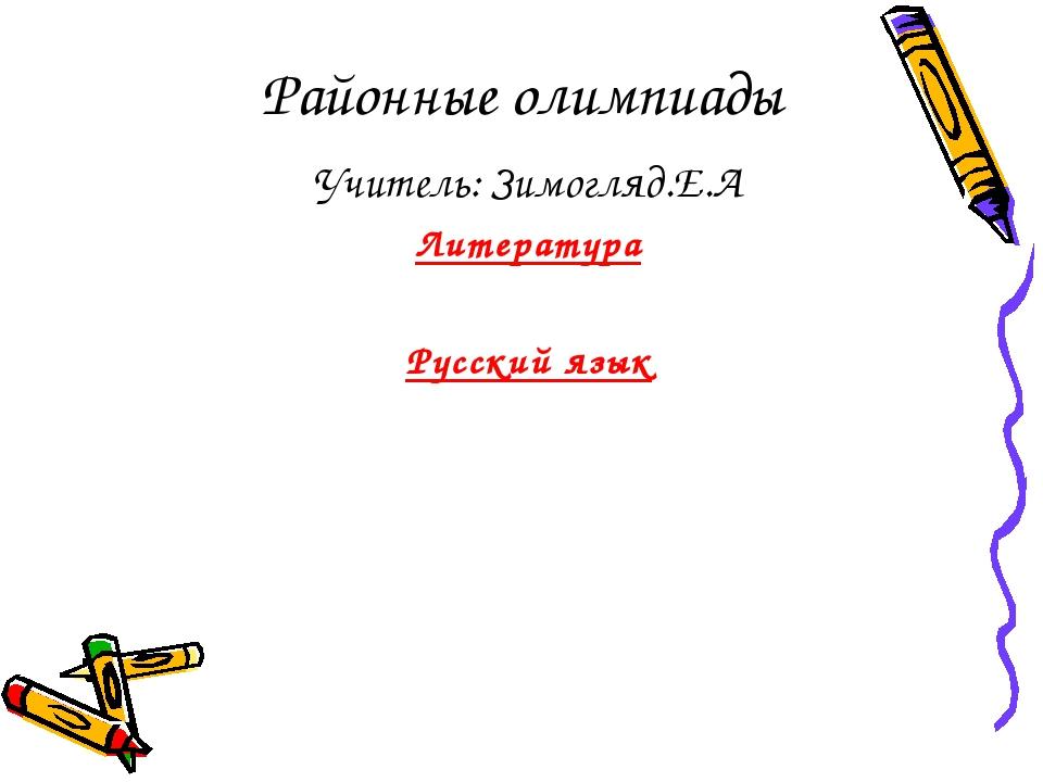 Районные олимпиады Учитель: Зимогляд.Е.А Литература Русский язык