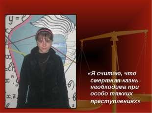 «Я считаю, что смертная казнь необходима при особо тяжких преступлениях»