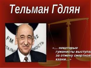«… некоторые гуманисты выступают за отмену смертной казни…»