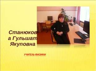 Станюкова Гульшат Якуповна