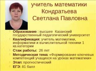 учитель математики Кондратьева Светлана Павловна Образование : высшее Казанс