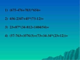1) (675-476+783)*654= 2) 456-2347+45*(73-12)= 3) 23+87*(34-812+1404/54)= 4) (