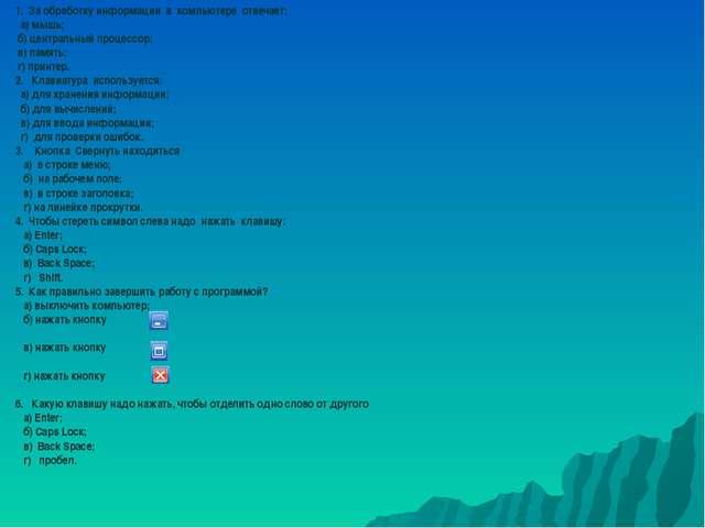 1. За обработку информации в компьютере отвечает: а) мышь; б) центральный про...