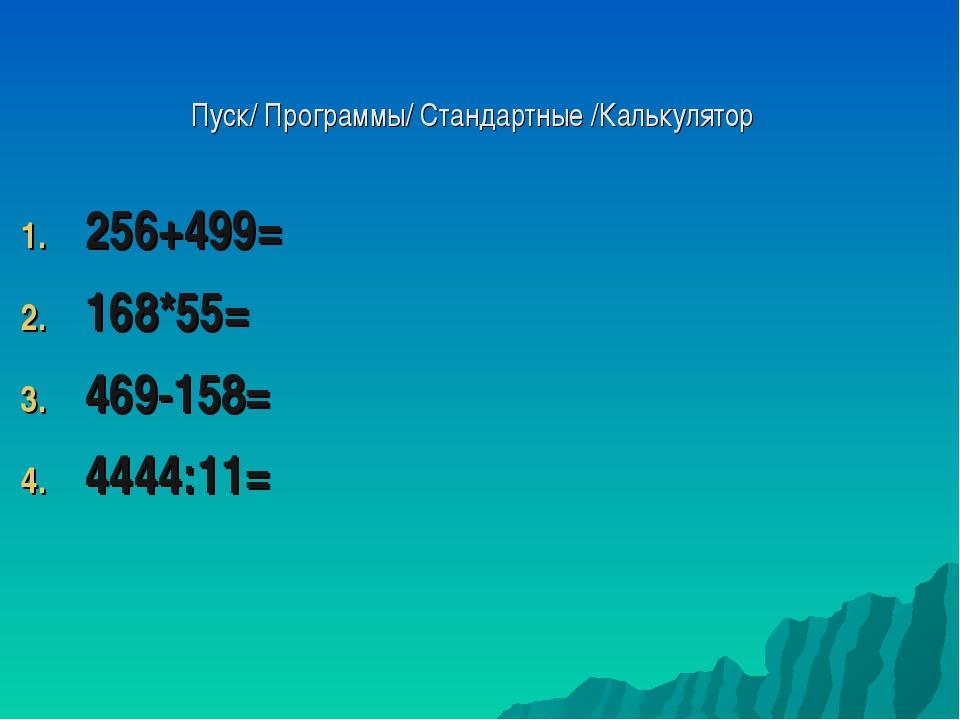 Пуск/ Программы/ Стандартные /Калькулятор 256+499= 168*55= 469-158= 4444:11=
